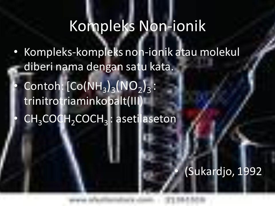 Kompleks Non-ionik Kompleks-kompleks non-ionik atau molekul diberi nama dengan satu kata. Contoh: [Co(NH3)3(NO2)3 : trinitrotriaminkobalt(III)